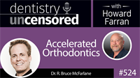 524 Accelerated Orthodontics with Bruce McFarlane : Dentistry Uncensored with Howard Farran