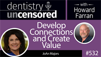 532 Develop Connections and Create Value with JoAn Majors : Dentistry Uncensored with Howard Farran