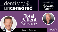 540 Total Patient Service with Steven Anderson : Dentistry Uncensored with Howard Farran