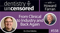 558 From Clinical to Industry and Back Again with Chris Pallotto : Dentistry Uncensored with Howard Farran