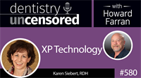 580 XP Technology with Karen Siebert : Dentistry Uncensored with Howard Farran
