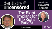 592 The Right Implant for the Right Patient with Josh Brower : Dentistry Uncensored with Howard Farran