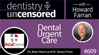 609 Dental Urgent Care with Brian Harris and Steven Frost : Dentistry Uncensored with Howard Farran