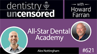 621 All-Star Dental Academy with Alex Nottingham : Dentistry Uncensored with Howard Farran