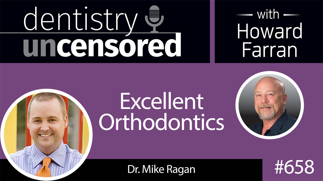658 Excellent Orthodontics with Dr. Mike Ragan : Dentistry Uncensored with Howard Farran