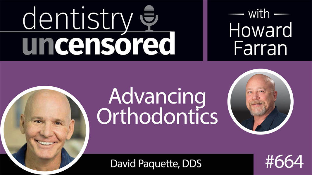 664 Advancing Orthodontics with David E. Paquette, DDS : Dentistry Uncensored with Howard Farran