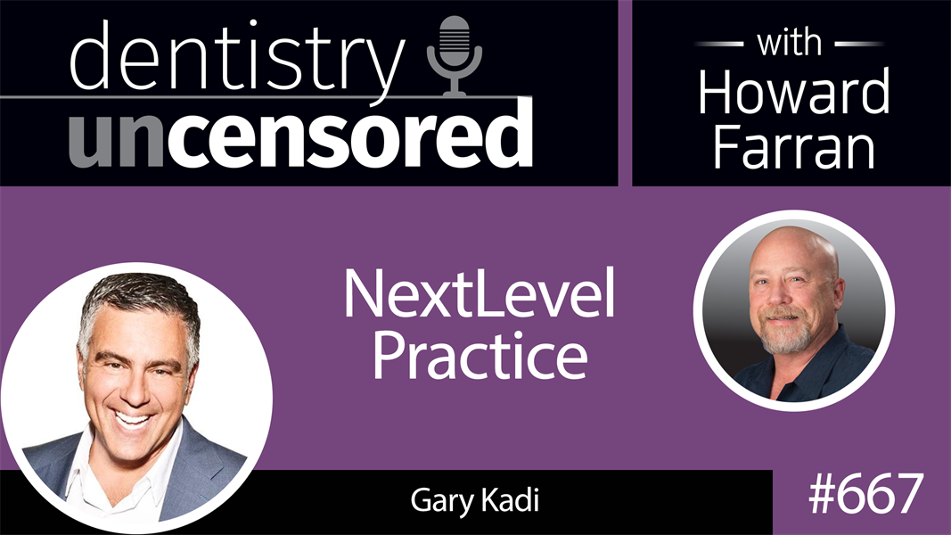 667 NextLevel Practice with Gary Kadi : Dentistry Uncensored with Howard Farran