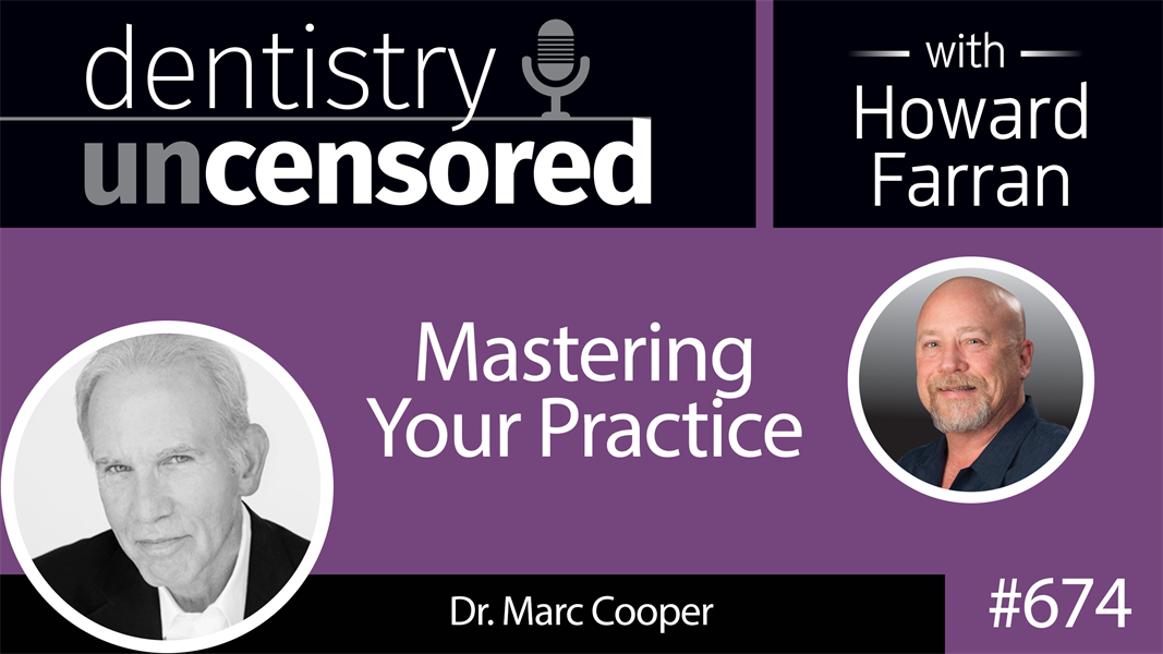 674 Mastering Your Practice with Dr. Marc Cooper : Dentistry Uncensored with Howard Farran