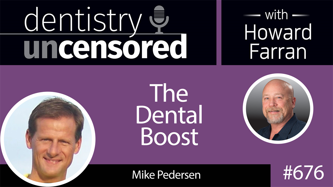 676 The Dental Boost with Mike Pedersen : Dentistry Uncensored with Howard Farran