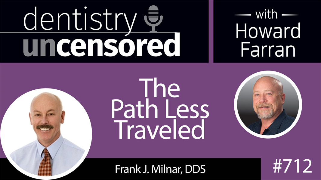712 The Path Less Traveled with Frank J. Milnar, DDS : Dentistry Uncensored with Howard Farran