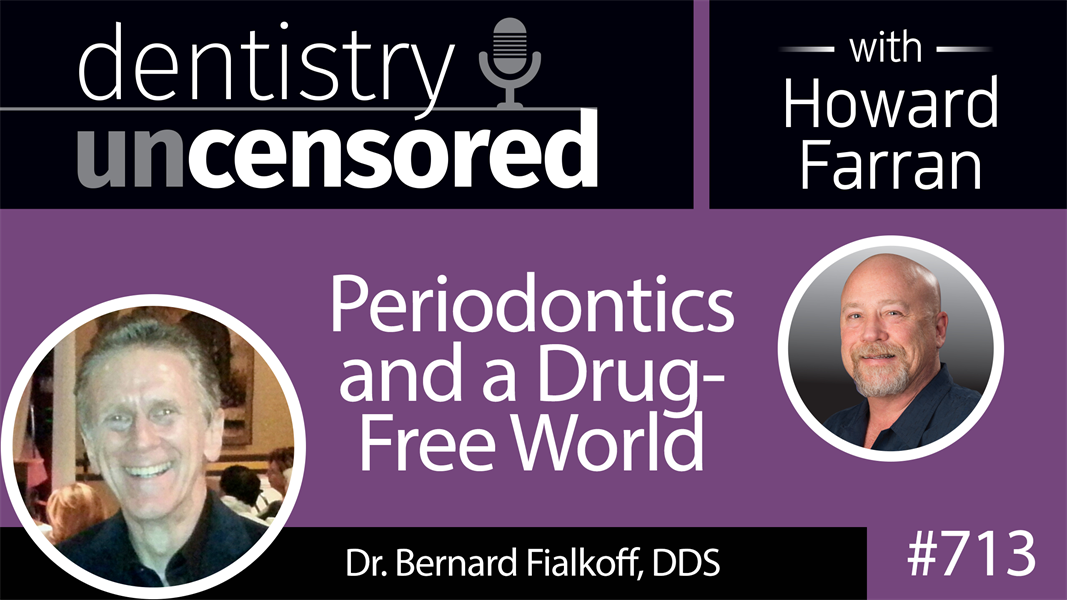 713 Periodontics and a Drug-Free World with Dr. Bernard Fialkoff, DDS : Dentistry Uncensored with Howard Farran