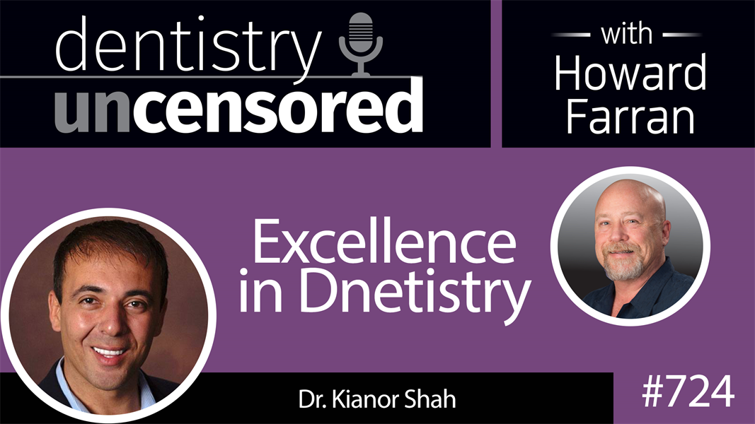 724 Excellence in Dentistry with Dr. Kianor Shah : Dentistry Uncensored with Howard Farran