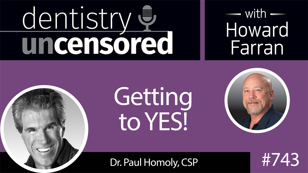 743 Getting to YES! with Dr. Paul Homoly, CSP : Dentistry Uncensored with Howard Farran