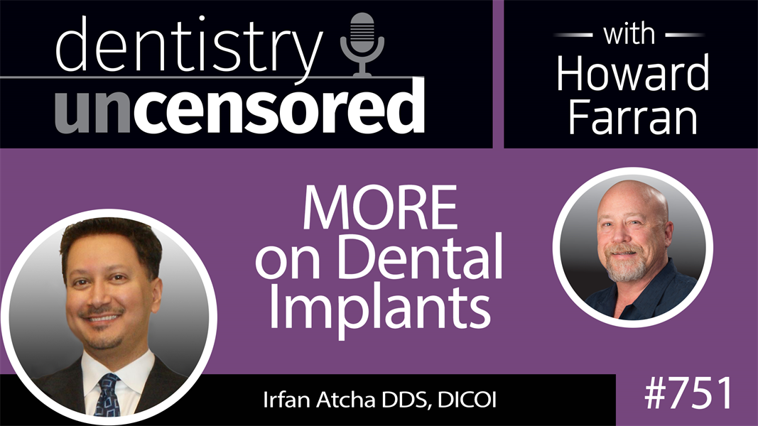751 MORE on Dental Implants with Dr. Irfan Atcha, DDS, DICOI : Dentistry Uncensored with Howard Farran