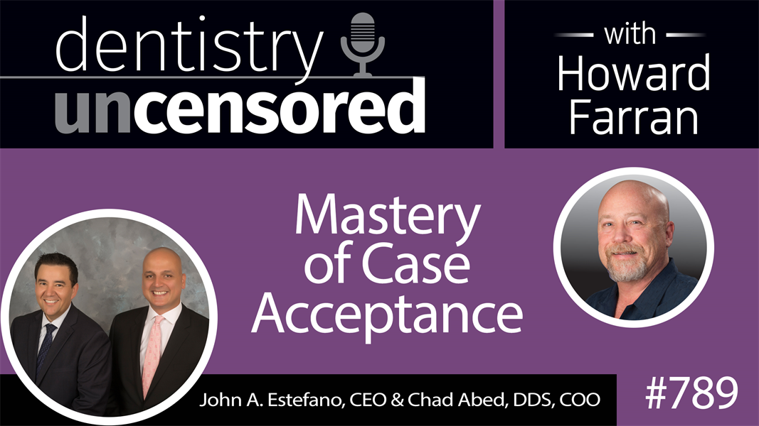 789 Mastery of Case Acceptance with Treatment Plan Academy Founders John Estefano, MBA and Dr. Chad Abed : Dentistry Uncensored with Howard Farran
