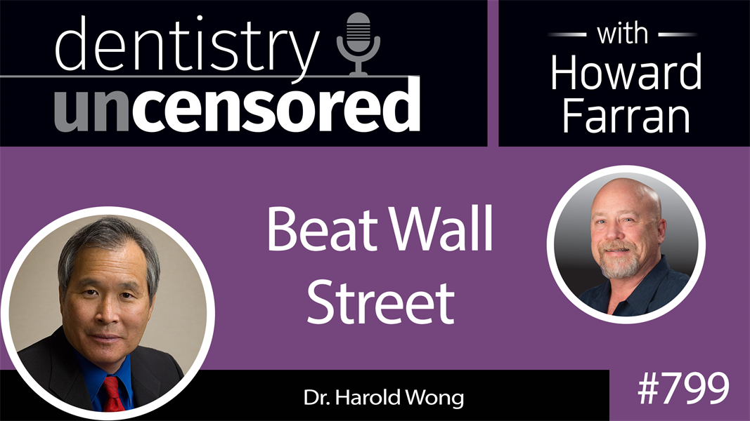 799 Beat Wall Street with Dr. Harold Wong : Dentistry Uncensored with Howard Farran