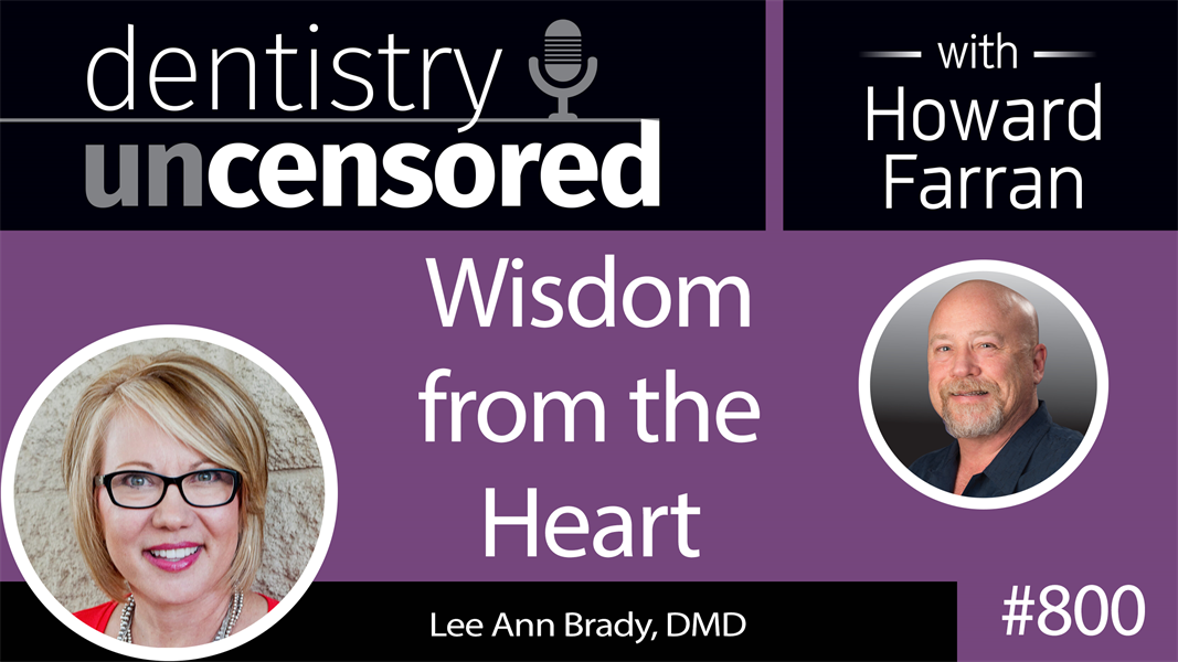 800 Wisdom from the Heart with Lee Ann Brady, DMD : Dentistry Uncensored with Howard Farran
