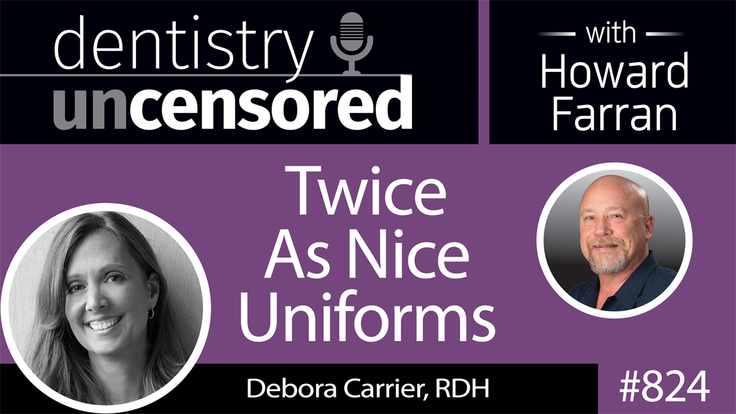 824 Twice As Nice Uniforms with Debora Carrier, RDH : Dentistry Uncensored with Howard Farran