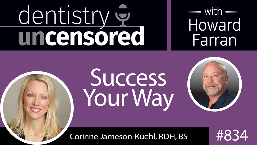 834 Success Your Way with Corinne Jameson-Kuehl, RDH, BS of Custom Dental Solutions : Dentistry Uncensored with Howard Farran
