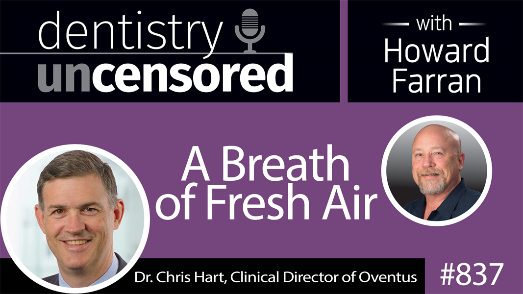 837 A Breath of Fresh Air with Dr. Chris Hart, Clinical Director of Oventus : Dentistry Uncensored with Howard Farran