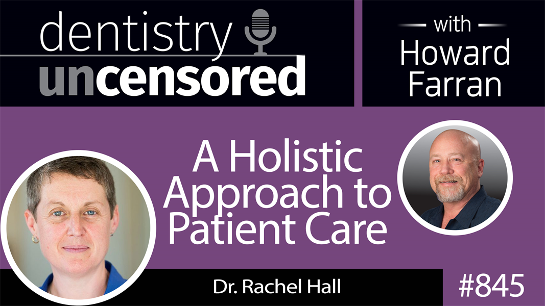 845 A Holistic Approach to Patient Care with Dr. Rachel Hall : Dentistry Uncensored with Howard Farran