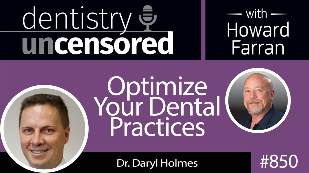 850 Optimize Your Dental Practices with Dr. Daryl Holmes, Founder of 1300SMILES : Dentistry Uncensored with Howard Farran