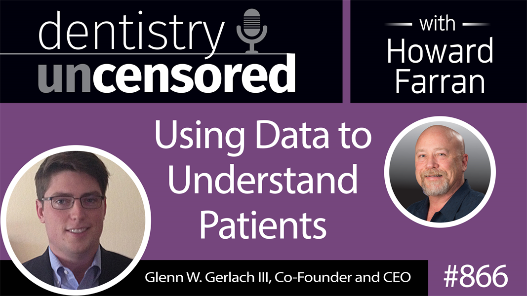 866 Using Data to Understand Patients with Glenn W. Gerlach III : Dentistry Uncensored with Howard Farran