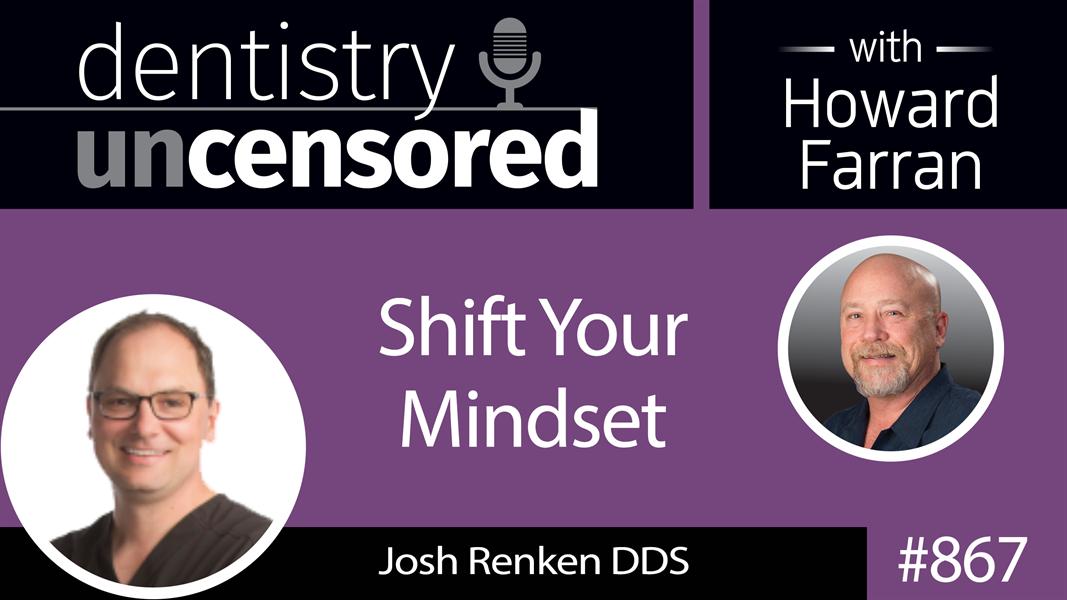 867 Shift Your Mindset with Dr. Josh Renken : Dentistry Uncensored with Howard Farran