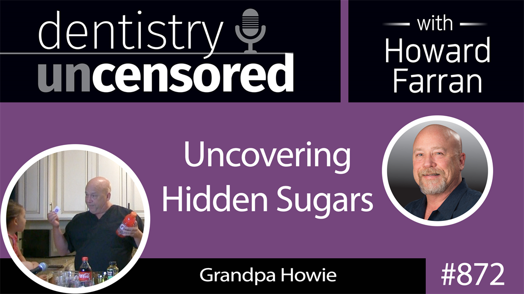 872 Uncovering Hidden Sugars with Grandpa Howie : Dentistry Uncensored with Howard Farran