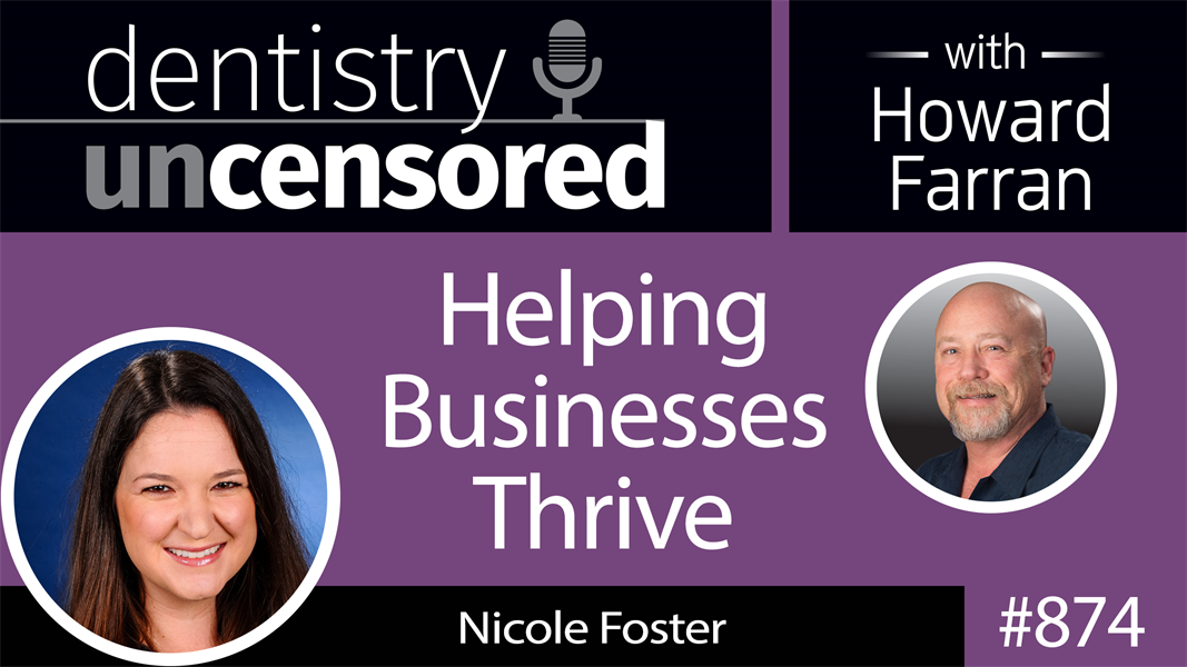 874 Helping Businesses Thrive with Nicole Foster : Dentistry Uncensored with Howard Farran