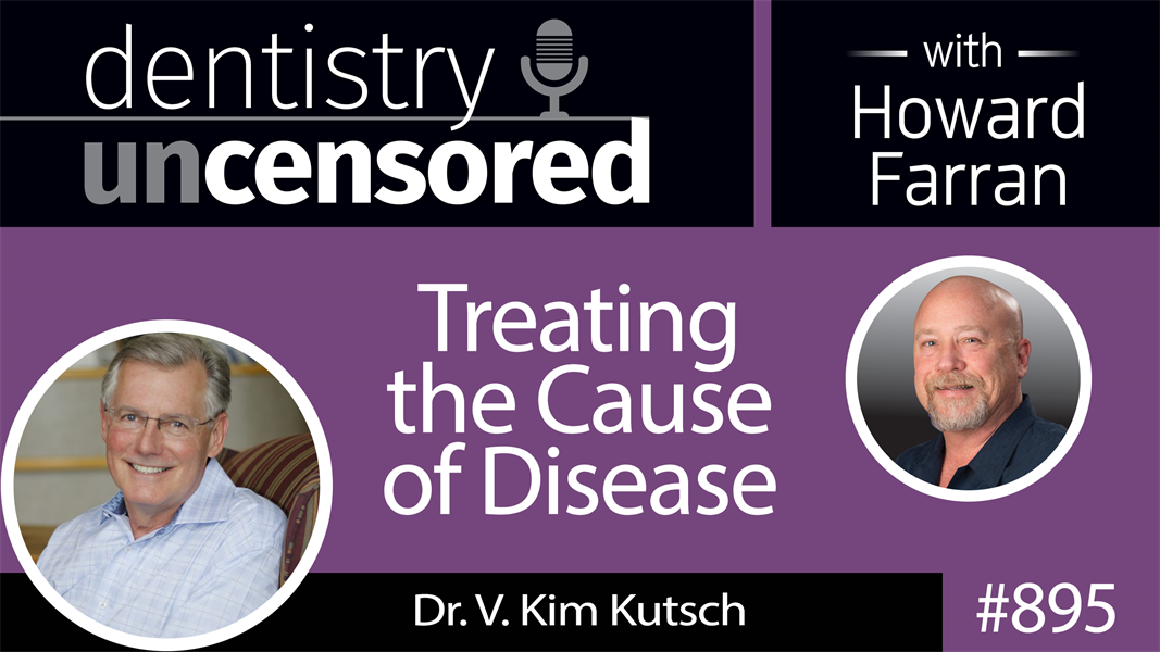 895 Treating the Cause of Disease with Dr. V. Kim Kutsch : Dentistry Uncensored with Howard Farran