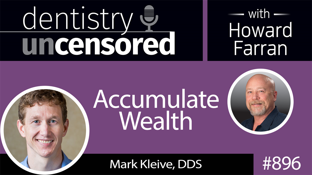 896 Accumulating Wealth with Mark Kleive, DDS : Dentistry Uncensored with Howard Farran