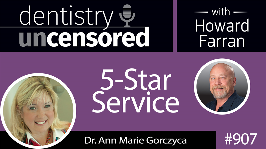 907 5-Star Service with Dr. Ann Marie Gorczyca : Dentistry Uncensored with Howard Farran