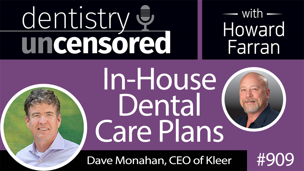 909 In-House Dental Care Plans with Dave Monahan, CEO of Kleer : Dentistry Uncensored with Howard Farran