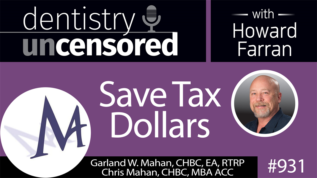 931 Save Tax Dollars with Garland W. Mahan, CHBC, EA, RTRP & Chris Mahan, CHBC, MBA ACC : Dentistry Uncensored with Howard Farran