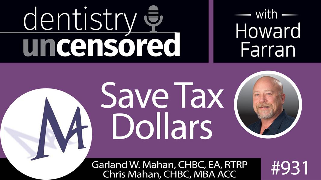 931 Save Tax Dollars with Garland W. Mahan, CHBC, EA, RTRP & Chris Mahan, CHBC, MBA ACC : Dentistry Uncensored with Howard Farran