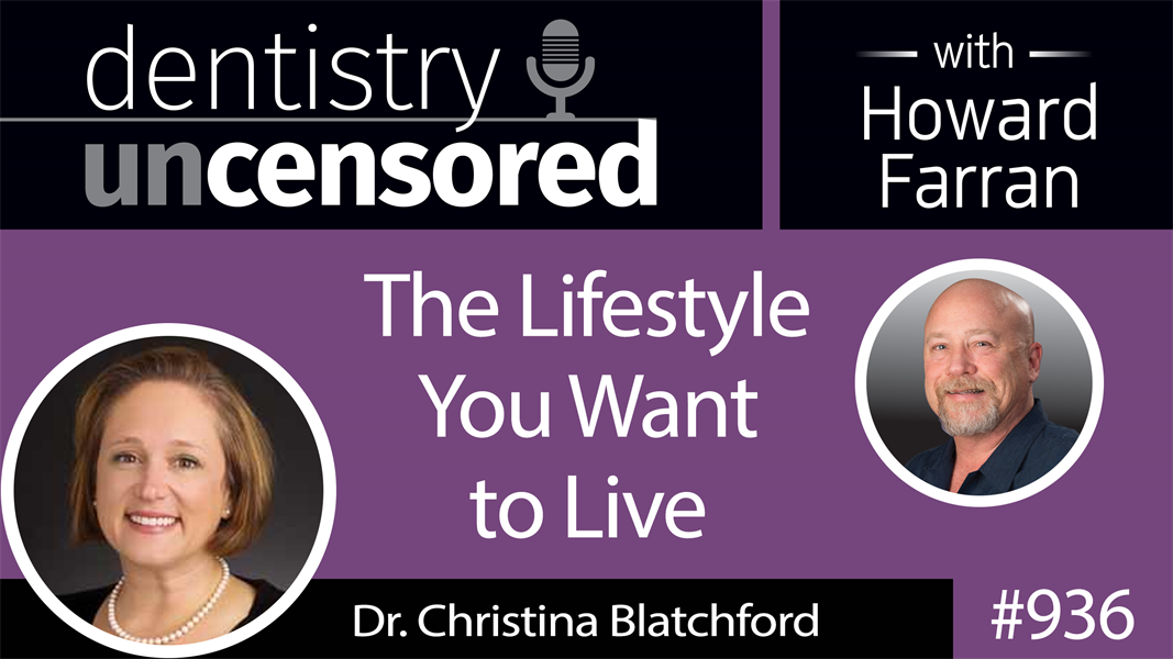 936 The Lifestyle You Want to Live with Dr. Christina Blatchford : Dentistry Uncensored with Howard Farran