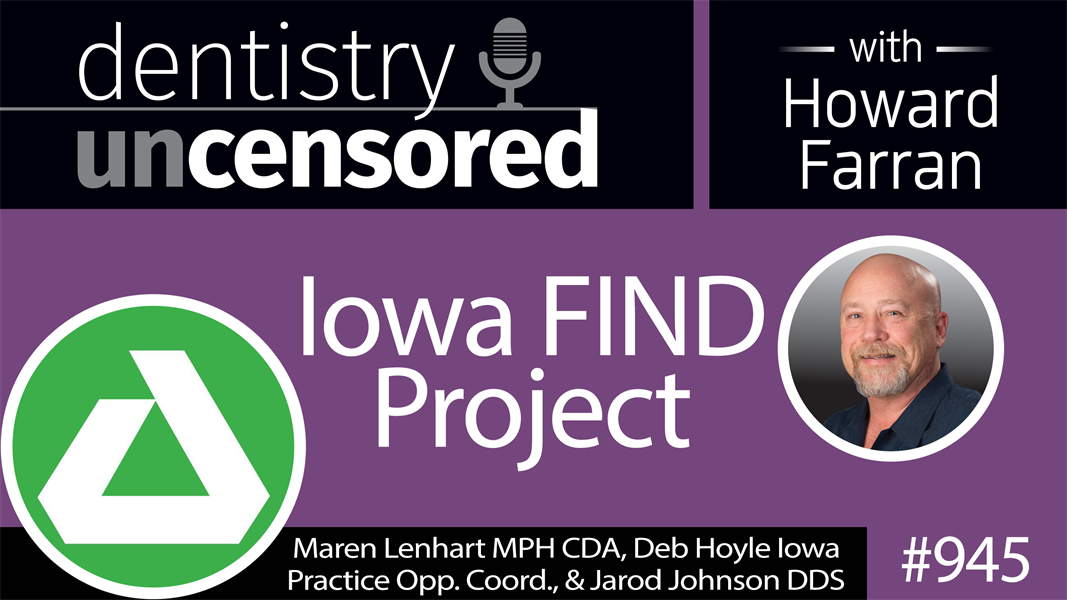 945 Iowa FIND Project with Maren Lenhart MPH CDA, Deb Hoyle Iowa Practice Opps. Coord., and Jarod Johnson DDS : Dentistry Uncensored with Howard Farran