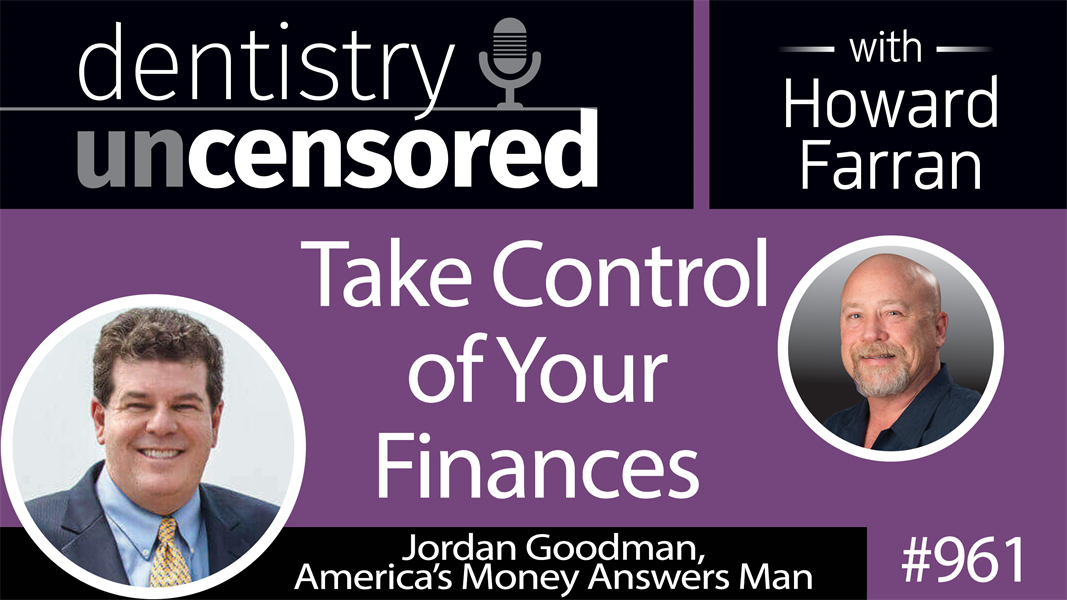 961 Take Control of Your Finances with Jordan Goodman, America's Money Answers Man : Dentistry Uncensored with Howard Farran