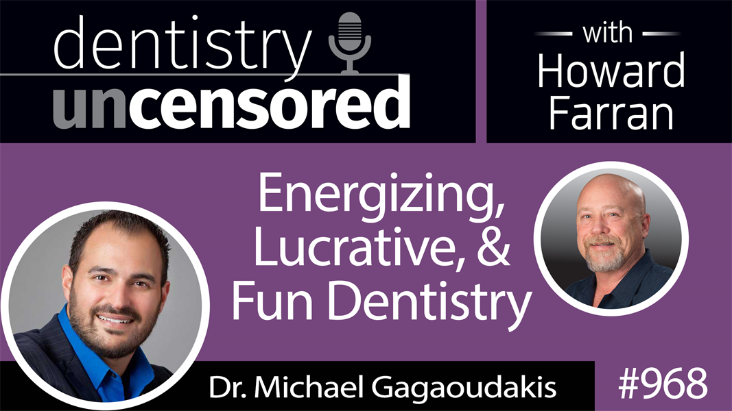 968 Energizing, Lucrative, & Fun Dentistry with Dr. Michael Gagaoudakis : Dentistry Uncensored with Howard Farran