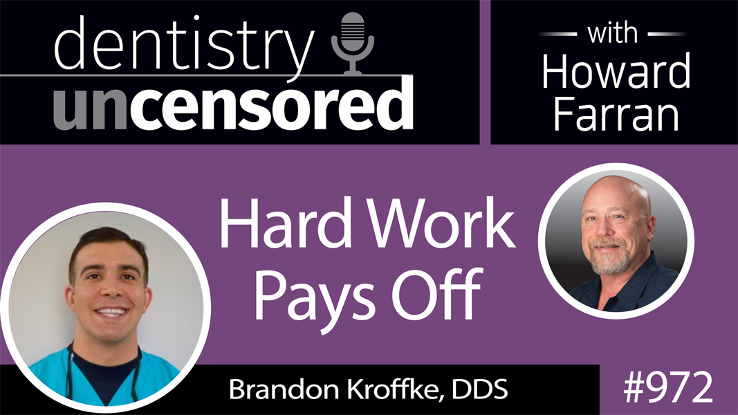 972 Hard Work Pays Off with Brandon Kroffke, DDS : Dentistry Uncensored with Howard Farran