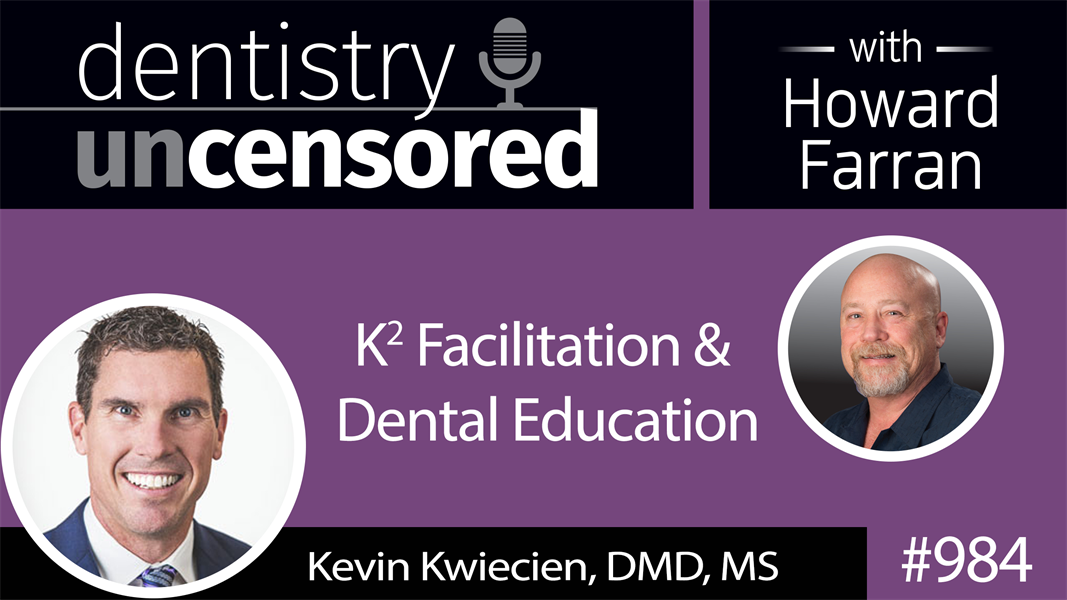 984 K2 Facilitation & Dental Education with Dr. Kevin Kwiecien : Dentistry Uncensored with Howard Farran