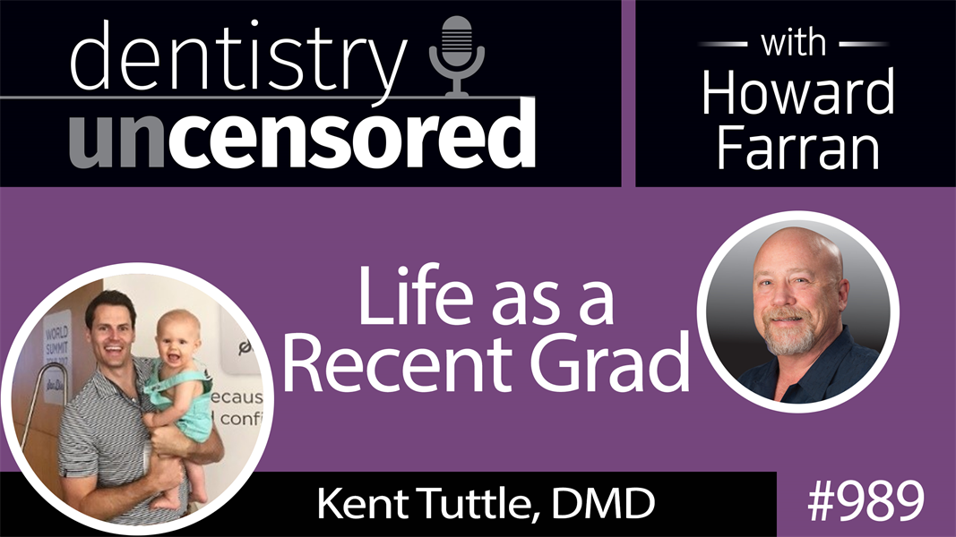 989 Life as a Recent Grad with Kent Tuttle, DMD : Dentistry Uncensored with Howard Farran