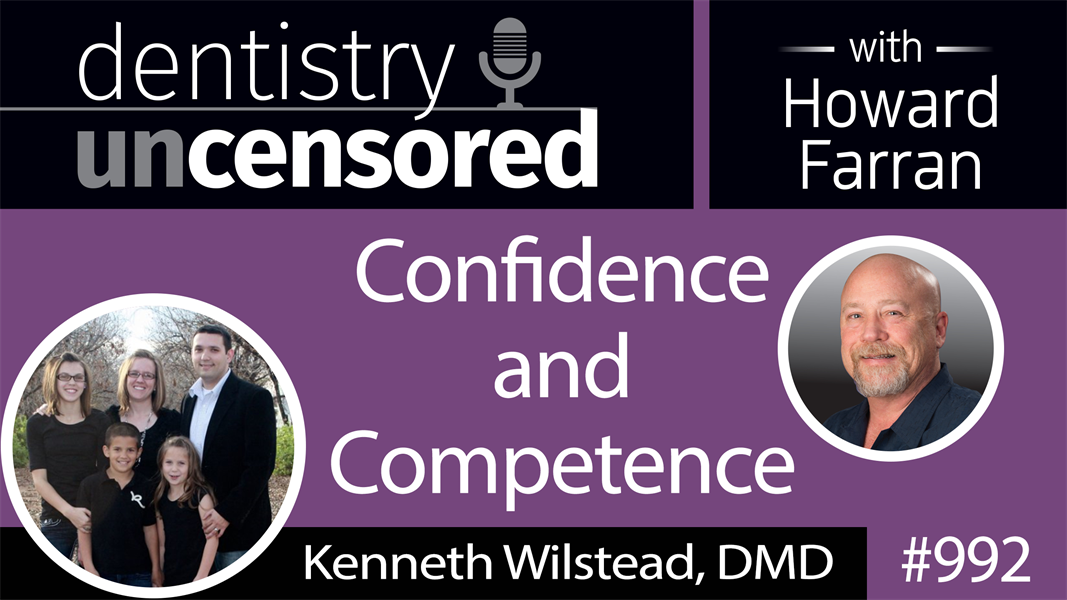 992 Confidence and Competence with Kenneth Wilstead, DMD : Dentistry Uncensored with Howard Farran