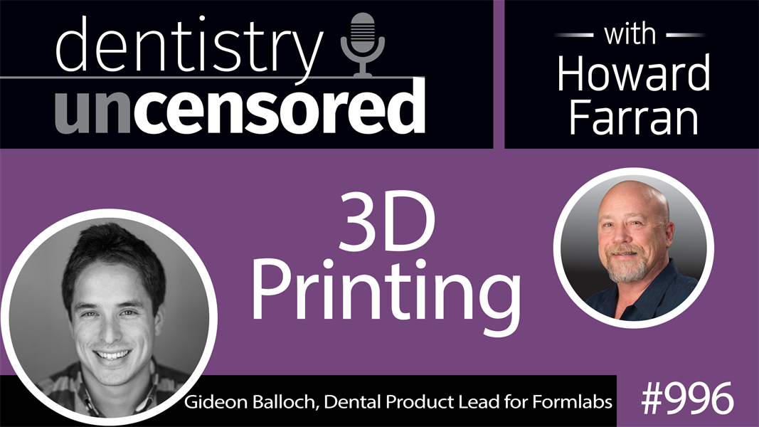 996 3D Printing with Gideon Balloch, Dental Product Lead for Formlabs : Dentistry Uncensored with Howard Farran