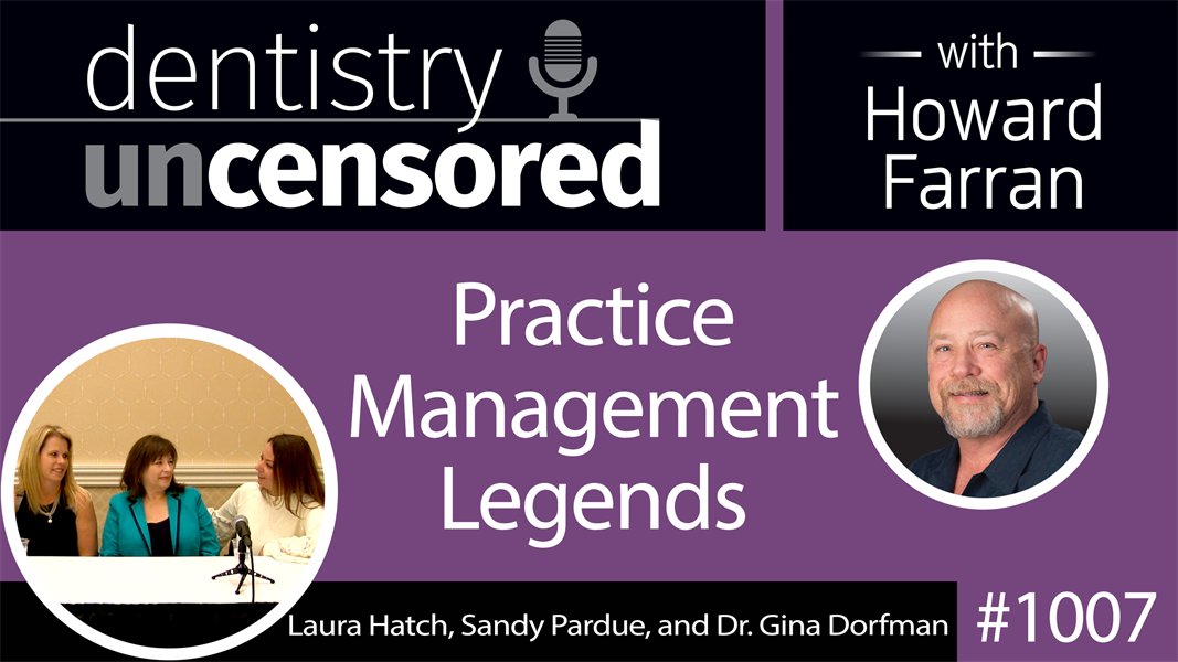 1007 Practice Management Gurus with Laura Hatch, Sandy Pardue, and Dr. Gina Dorfman : Dentistry Uncensored with Howard Farran