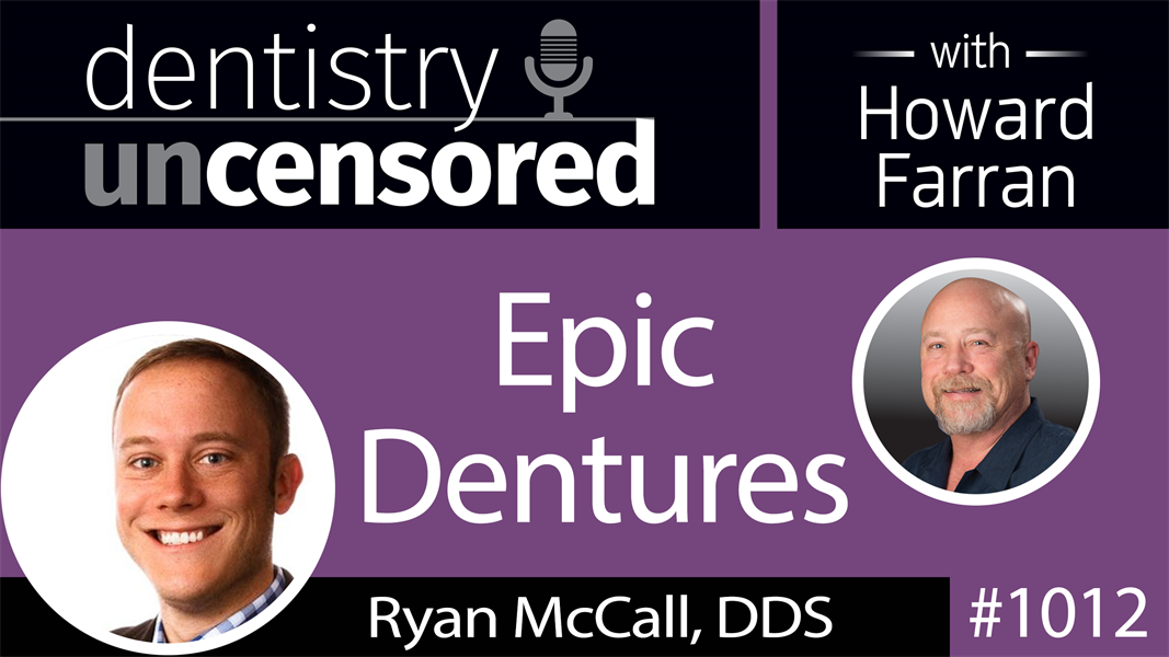 1012 Epic Dentures with Ryan McCall, DDS : Dentistry Uncensored with Howard Farran