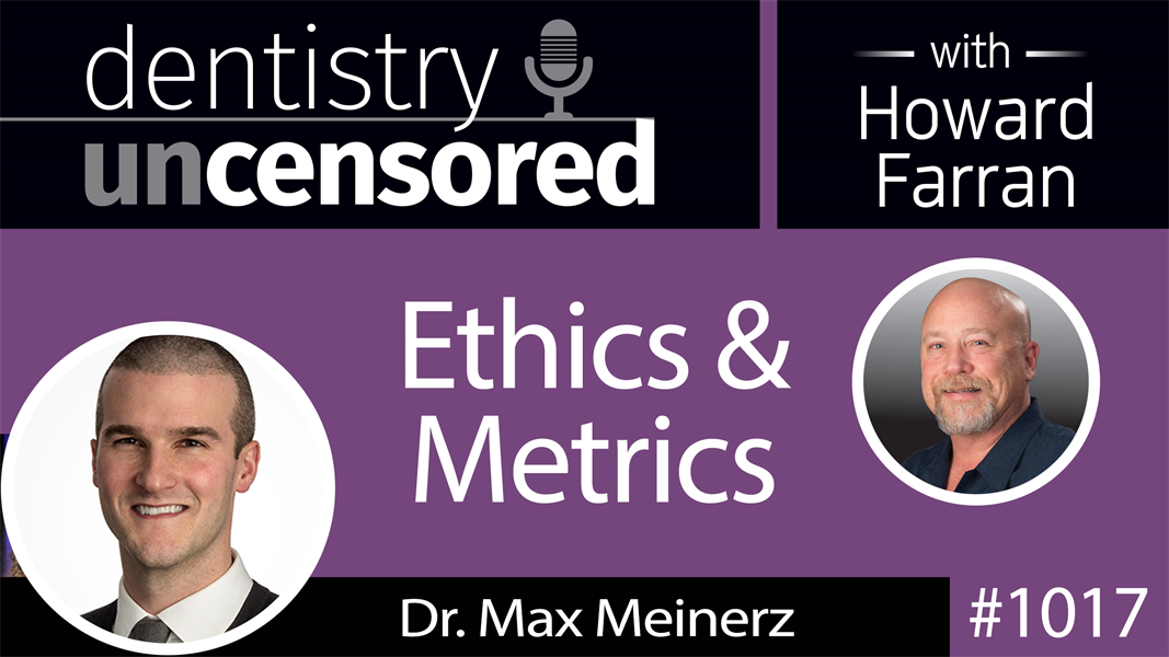 1017 Ethics & Metrics with Dr. Max Meinerz : Dentistry Uncensored with Howard Farran