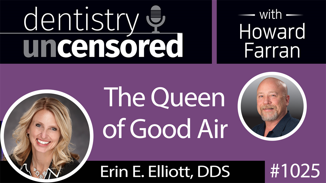 1025 The Queen of Good Air with Erin E. Elliott, DDS : Dentistry Uncensored with Howard Farran