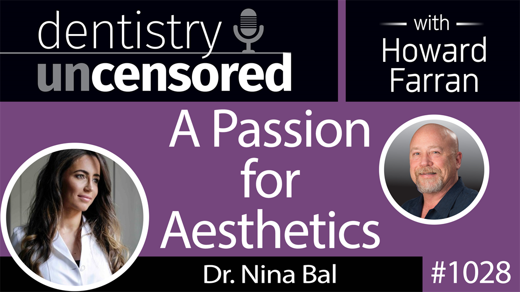 1028 A Passion for Aesthetics with Dr. Nina Bal : Dentistry Uncensored with Howard Farran